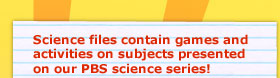 Episode files contain games and activities on subjects presented on our PBS science series!